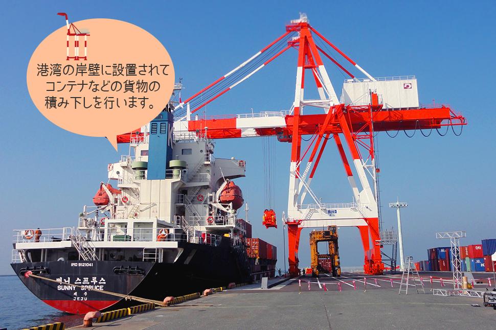 [ガントリークレーン]港湾の岸壁に設置されてコンテナなどの貨物の積み下しを行います。